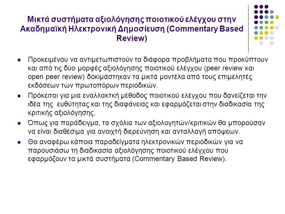 Μικτά συστήματα αξιολόγησης ποιοτικού ελέγχου στην Ακαδημαϊκή Ηλεκτρονική Δημοσίευση (Commentary Based Review) Προκειμένου να αντιμετωπιστούν τα διάφορα προβλήματα που προκύπτουν και από τις δύο μορφές αξιολόγησης ποιοτικού ελέγχου (peer review και open peer review) δοκιμάστηκαν τα μικτά μοντέλα από τους επιμελητές εκδόσεων των πρωτοπόρων περιοδικών.