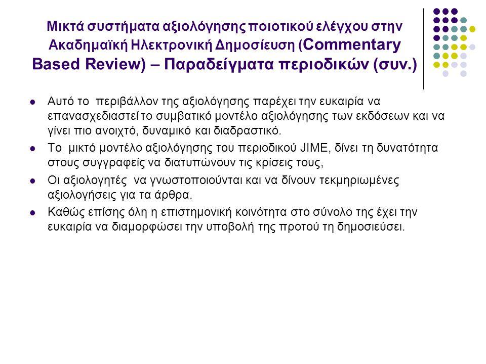 Μικτά συστήματα αξιολόγησης ποιοτικού ελέγχου στην Ακαδημαϊκή Ηλεκτρονική Δημοσίευση ( Commentary Based Review) – Παραδείγματα περιοδικών (συν.) Αυτό το περιβάλλον της αξιολόγησης παρέχει την ευκαιρία να επανασχεδιαστεί το συμβατικό μοντέλο αξιολόγησης των εκδόσεων και να γίνει πιο ανοιχτό, δυναμικό και διαδραστικό.