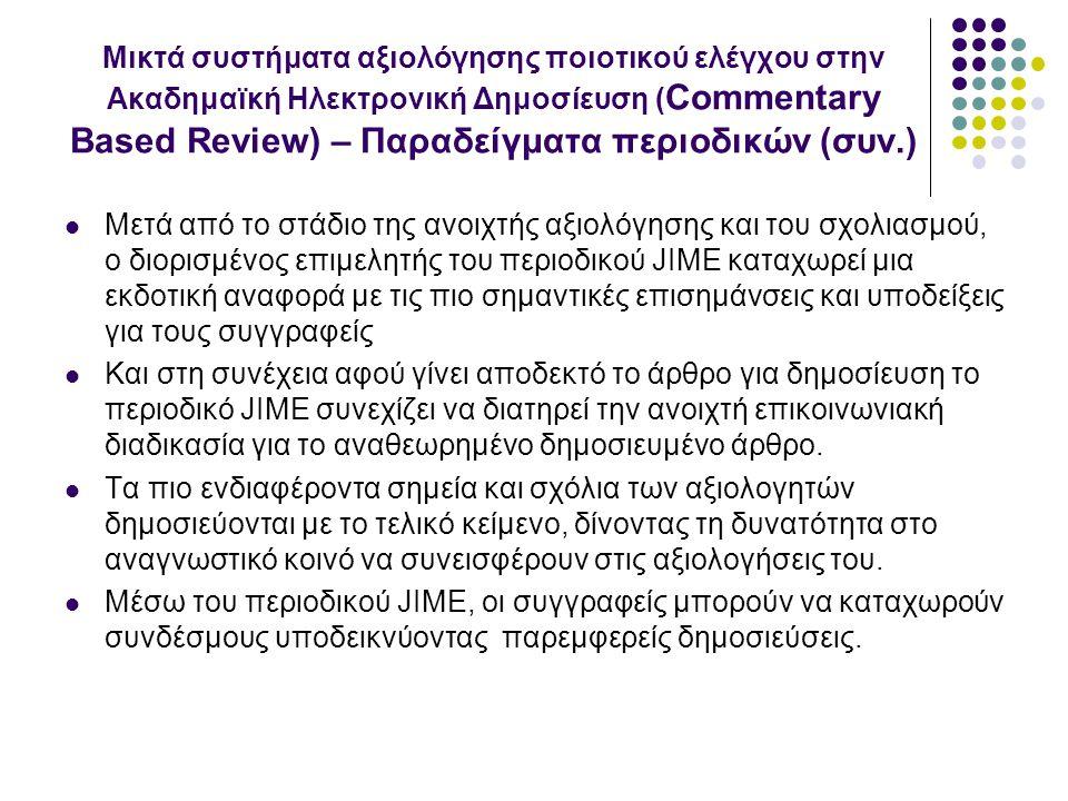 Μικτά συστήματα αξιολόγησης ποιοτικού ελέγχου στην Ακαδημαϊκή Ηλεκτρονική Δημοσίευση ( Commentary Based Review) – Παραδείγματα περιοδικών (συν.) Μετά από το στάδιο της ανοιχτής αξιολόγησης και του σχολιασμού, ο διορισμένος επιμελητής του περιοδικού JIME καταχωρεί μια εκδοτική αναφορά με τις πιο σημαντικές επισημάνσεις και υποδείξεις για τους συγγραφείς Και στη συνέχεια αφού γίνει αποδεκτό το άρθρο για δημοσίευση το περιοδικό JIME συνεχίζει να διατηρεί την ανοιχτή επικοινωνιακή διαδικασία για το αναθεωρημένο δημοσιευμένο άρθρο.