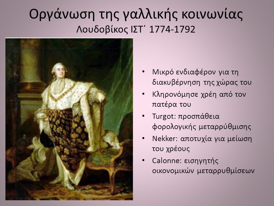 Οργάνωση της γαλλικής κοινωνίας Λουδοβίκος ΙΣΤ΄ 1774-1792 Μικρό ενδιαφέρον για τη διακυβέρνηση της χώρας του Κληρονόμησε χρέη από τον πατέρα του Turgo