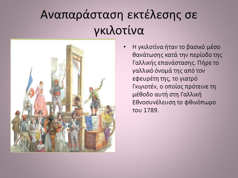 Αναπαράσταση εκτέλεσης σε γκιλοτίνα Η γκιλοτίνα ήταν το βασικό μέσο θανάτωσης κατά την περίοδο της Γαλλικής επανάστασης. Πήρε το γαλλικό όνομά της από