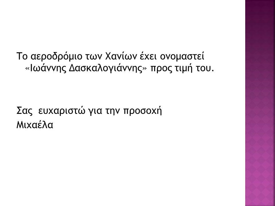 Το αεροδρόμιο των Χανίων έχει ονομαστεί «Ιωάννης Δασκαλογιάννης» προς τιμή του. Σας ευχαριστώ για την προσοχή Μιχαέλα