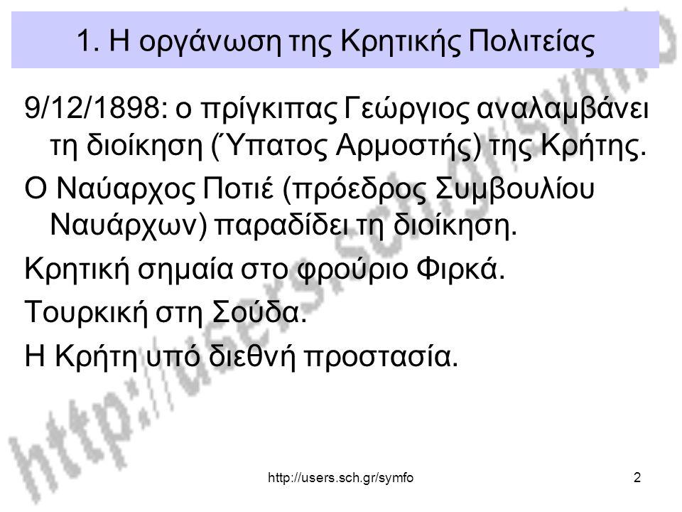 http://users.sch.gr/symfo2 1. Η οργάνωση της Κρητικής Πολιτείας 9/12/1898: ο πρίγκιπας Γεώργιος αναλαμβάνει τη διοίκηση (Ύπατος Αρμοστής) της Κρήτης.