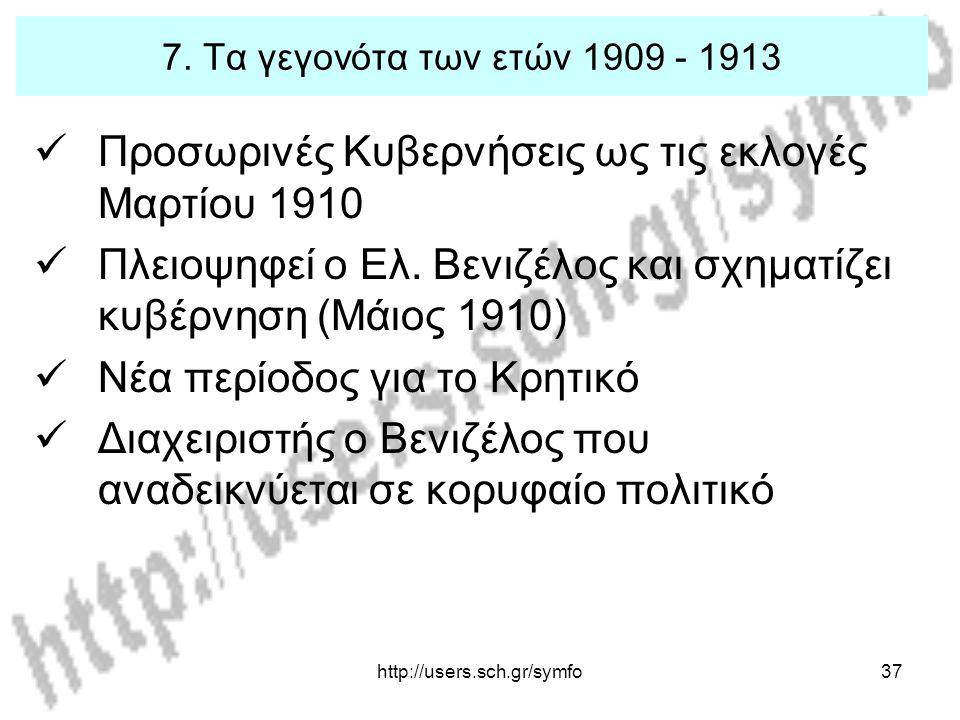 http://users.sch.gr/symfo37 7. Τα γεγονότα των ετών 1909 - 1913 Προσωρινές Κυβερνήσεις ως τις εκλογές Μαρτίου 1910 Πλειοψηφεί ο Ελ. Βενιζέλος και σχημ