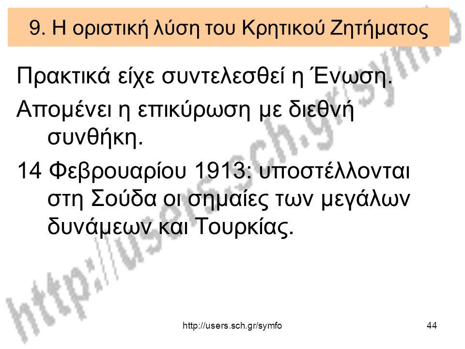 http://users.sch.gr/symfo44 9. Η οριστική λύση του Κρητικού Ζητήματος Πρακτικά είχε συντελεσθεί η Ένωση. Απομένει η επικύρωση με διεθνή συνθήκη. 14 Φε