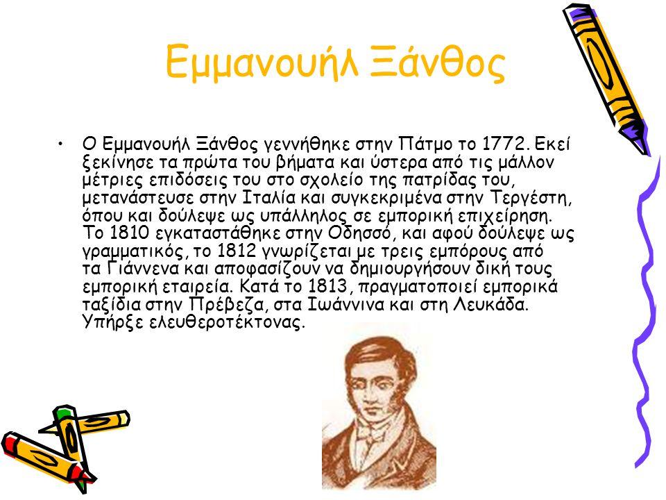 Εμμανουήλ Ξάνθος Ο Εμμανουήλ Ξάνθος γεννήθηκε στην Πάτμο το 1772. Eκεί ξεκίνησε τα πρώτα του βήματα και ύστερα από τις μάλλον μέτριες επιδόσεις του στ