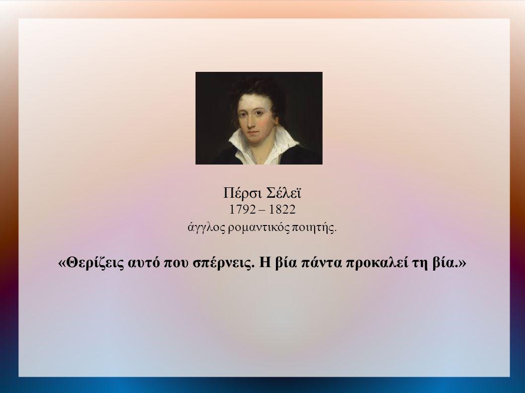 Πέρσι Σέλεϊ 1792 – 1822 άγγλος ρομαντικός ποιητής. «Θερίζεις αυτό που σπέρνεις. Η βία πάντα προκαλεί τη βία.»