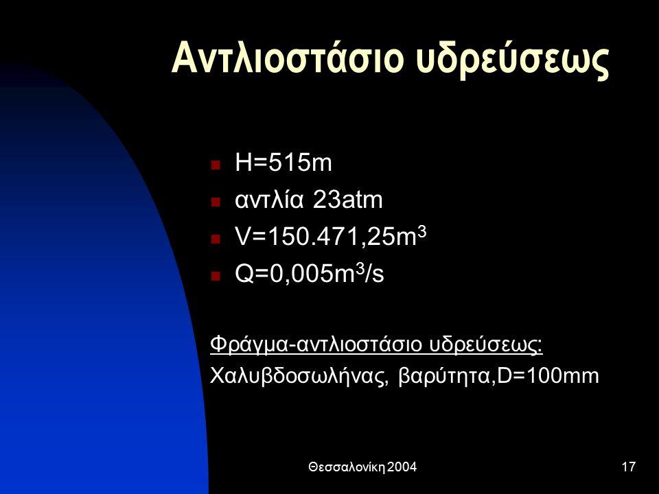 Θεσσαλονίκη 200417 Αντλιοστάσιο υδρεύσεως Η=515m αντλία 23atm V=150.471,25m 3 Q=0,005m 3 /s Φράγμα-αντλιοστάσιο υδρεύσεως: Χαλυβδοσωλήνας, βαρύτητα,D=100mm