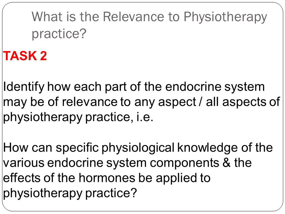 What is the Relevance to Physiotherapy practice? TASK 2 Identify how each part of the endocrine system may be of relevance to any aspect / all aspects
