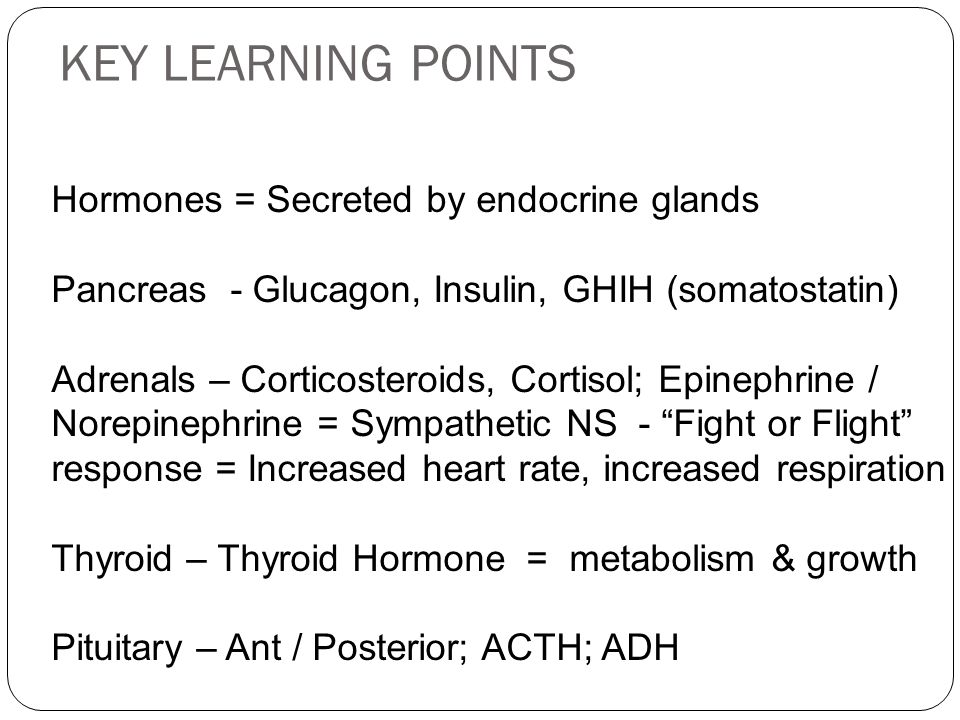 KEY LEARNING POINTS Hormones = Secreted by endocrine glands Pancreas - Glucagon, Insulin, GHIH (somatostatin) Adrenals – Corticosteroids, Cortisol; Ep