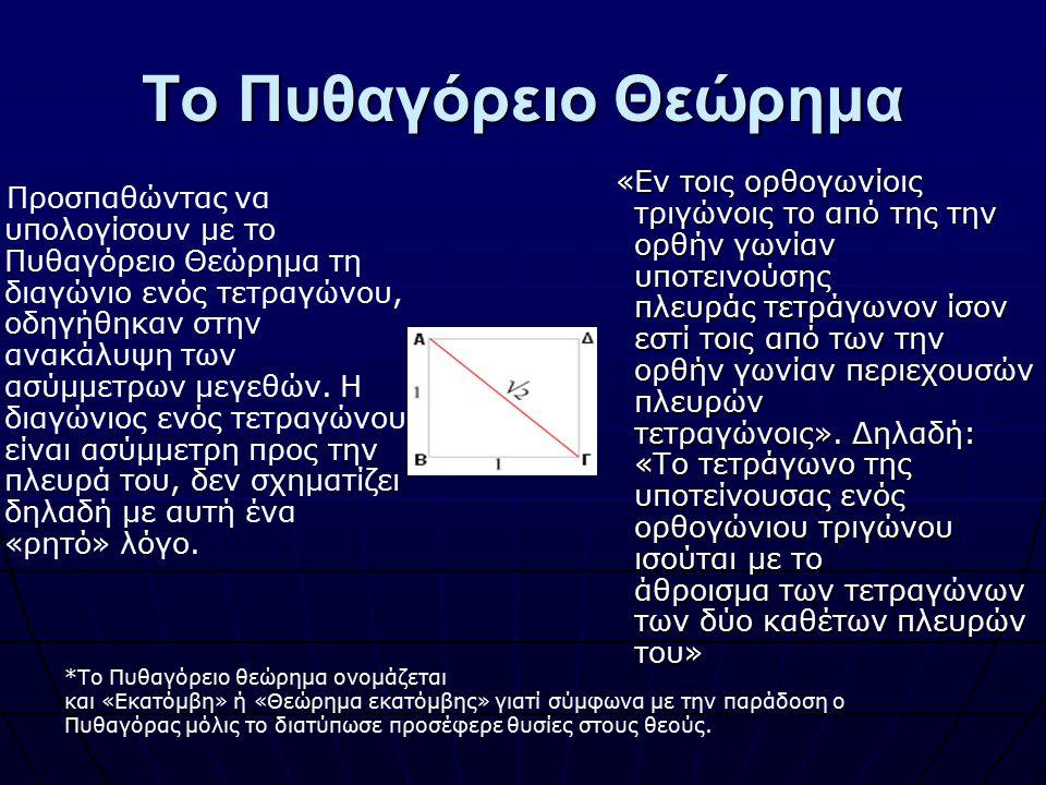Το Πυθαγόρειο Θεώρημα Προσπαθώντας να υπολογίσουν με το Πυθαγόρειο Θεώρημα τη διαγώνιο ενός τετραγώνου, οδηγήθηκαν στην ανακάλυψη των ασύμμετρων μεγεθ