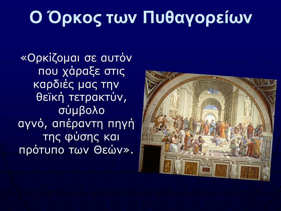 Ο Όρκος των Πυθαγορείων «Ορκίζομαι σε αυτόν που χάραξε στις καρδιές μας την θεϊκή τετρακτύν, σύμβολο αγνό, απέραντη πηγή της φύσης και πρότυπο των Θεώ