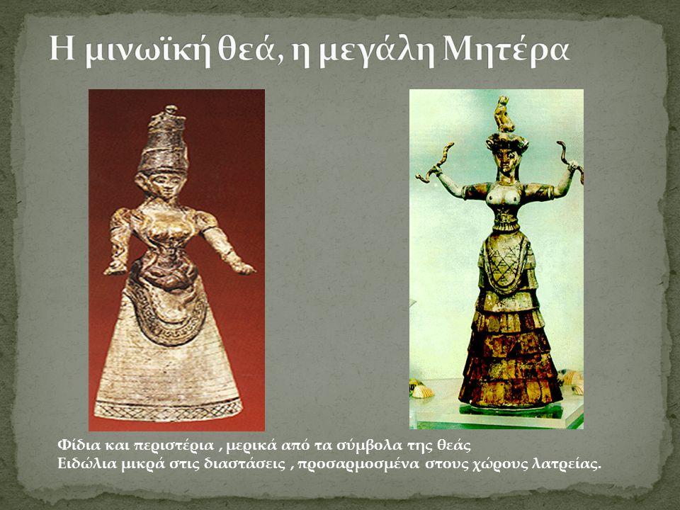 Φίδια και περιστέρια, μερικά από τα σύμβολα της θεάς Ειδώλια μικρά στις διαστάσεις, προσαρμοσμένα στους χώρους λατρείας.