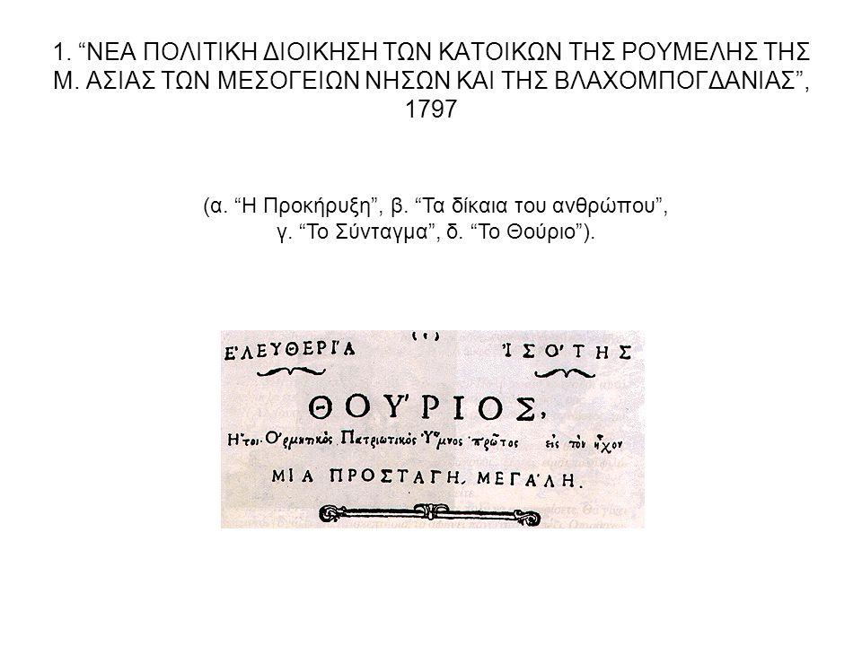 """1. """"ΝΕΑ ΠΟΛΙΤΙΚΗ ΔΙΟΙΚΗΣΗ ΤΩΝ ΚΑΤΟΙΚΩΝ ΤΗΣ ΡΟΥΜΕΛΗΣ ΤΗΣ Μ. ΑΣΙΑΣ ΤΩΝ ΜΕΣΟΓΕΙΩΝ ΝΗΣΩΝ ΚΑΙ ΤΗΣ ΒΛΑΧΟΜΠΟΓΔΑΝΙΑΣ"""", 1797 (α. """"Η Προκήρυξη"""", β. """"Τα δίκαια τ"""