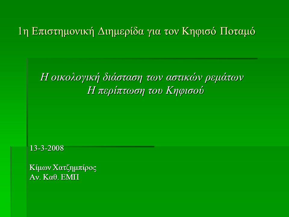 1η Επιστημονική Διημερίδα για τον Κηφισό Ποταμό Η οικολογική διάσταση των αστικών ρεμάτων Η περίπτωση του Κηφισού 13-3-2008 Κίμων Χατζημπίρος Αν.