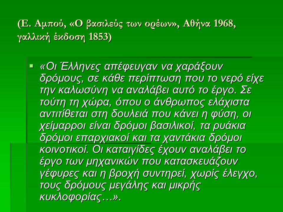 (Ε. Αμπού, «Ο βασιλεύς των ορέων», Αθήνα 1968, γαλλική έκδοση 1853)  «Οι Έλληνες απέφευγαν να χαράξουν δρόμους, σε κάθε περίπτωση που το νερό είχε τη