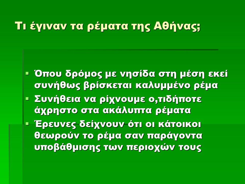 Τι έγιναν τα ρέματα της Αθήνας;  Όπου δρόμος με νησίδα στη μέση εκεί συνήθως βρίσκεται καλυμμένο ρέμα  Συνήθεια να ρίχνουμε ο,τιδήποτε άχρηστο στα ακάλυπτα ρέματα  Έρευνες δείχνουν ότι οι κάτοικοι θεωρούν το ρέμα σαν παράγοντα υποβάθμισης των περιοχών τους