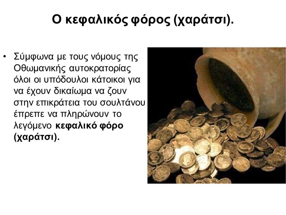 Ο κεφαλικός φόρος (χαράτσι). Σύμφωνα με τους νόμους της Οθωμανικής αυτοκρατορίας όλοι οι υπόδουλοι κάτοικοι για να έχουν δικαίωμα να ζουν στην επικράτ