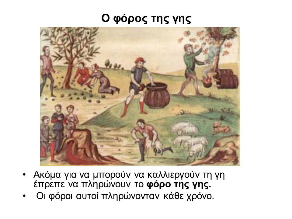 Ο φόρος της γης Ακόμα για να μπορούν να καλλιεργούν τη γη έπρεπε να πληρώνουν το φόρο της γης. Οι φόροι αυτοί πληρώνονταν κάθε χρόνο.