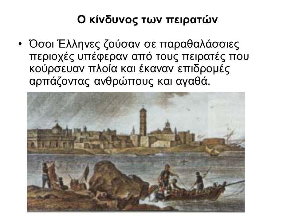 Ο κίνδυνος των πειρατών Όσοι Έλληνες ζούσαν σε παραθαλάσσιες περιοχές υπέφεραν από τους πειρατές που κούρσευαν πλοία και έκαναν επιδρομές αρπάζοντας α