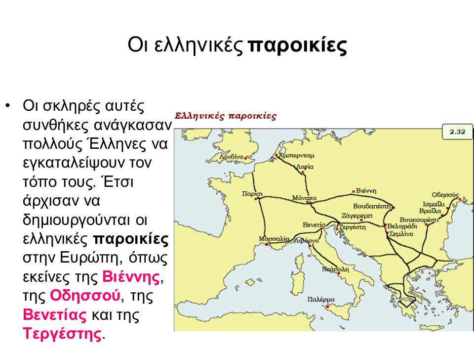 Οι ελληνικές παροικίες Οι σκληρές αυτές συνθήκες ανάγκασαν πολλούς Έλληνες να εγκαταλείψουν τον τόπο τους. Έτσι άρχισαν να δημιουργούνται οι ελληνικές
