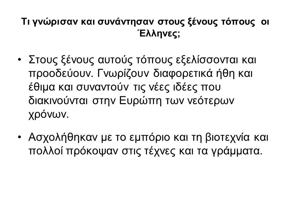 Τι γνώρισαν και συνάντησαν στους ξένους τόπους οι Έλληνες; Στους ξένους αυτούς τόπους εξελίσσονται και προοδεύουν. Γνωρίζουν διαφορετικά ήθη και έθιμα