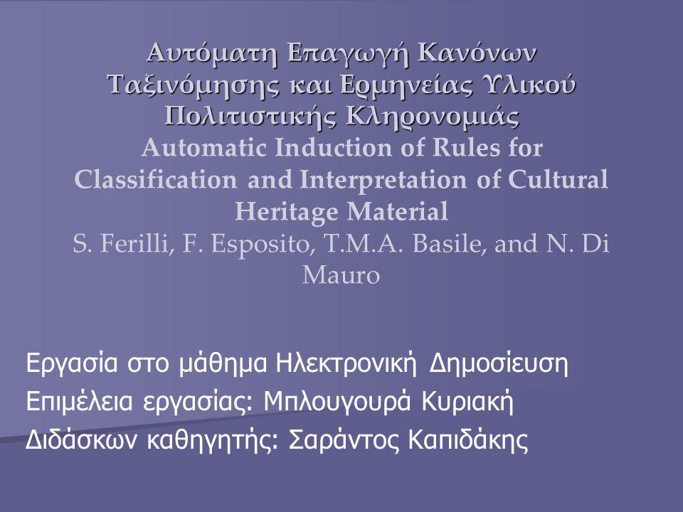 Εισαγωγή Η παρούσα εργασία παρουσιάζει την εφαρμογή επαυξητικών συμβολικών στρατηγικών μάθησης για την αυτόματη επαγωγή κανόνων ταξινόμησης και ερμηνείας στον τομέα της διαχείρισης της πολιτιστικής κληρονομιάς.