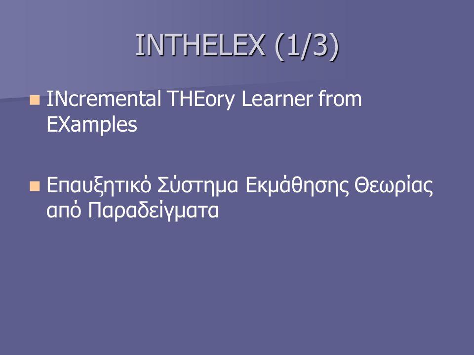 INTHELEX (2/3) μαθαίνει θεωρίες οι οποίες εκφράζονται μέσω μια λογικής παράστασης πρώτης τάξεως από θετικά και αρνητικά παραδείγματα μαθαίνει θεωρίες οι οποίες εκφράζονται μέσω μια λογικής παράστασης πρώτης τάξεως από θετικά και αρνητικά παραδείγματα έχει τη δυνατότητα να μαθαίνει ταυτόχρονα πολλαπλές έννοιες έχει τη δυνατότητα να μαθαίνει ταυτόχρονα πολλαπλές έννοιες διατηρεί όλα τα παραδείγματα που έχουν τύχει επεξεργασίας διατηρεί όλα τα παραδείγματα που έχουν τύχει επεξεργασίας