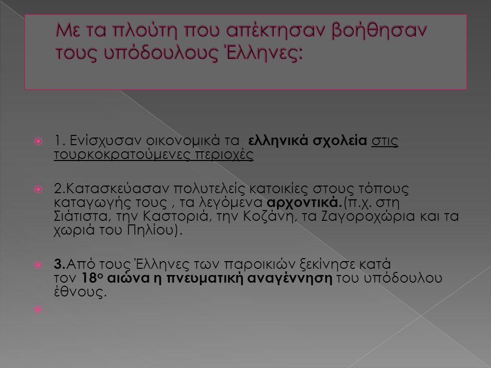  1. Ενίσχυσαν οικονομικά τα ελληνικά σχολεία στις τουρκοκρατούμενες περιοχές  2.Κατασκεύασαν πολυτελείς κατοικίες στους τόπους καταγωγής τους, τα λε
