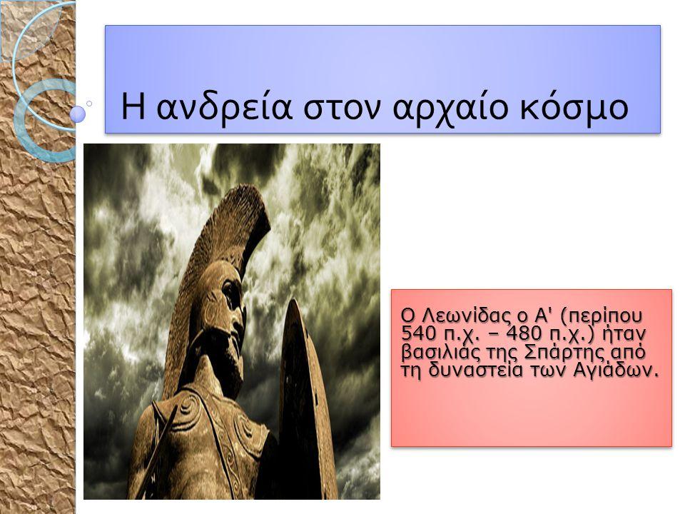 Η ανδρεία στον αρχαίο κόσμο Ο Λεωνίδας ο Α' (περίπου 540 π.χ. – 480 π.χ.) ήταν βασιλιάς της Σπάρτης από τη δυναστεία των Αγιάδων. Ο Λεωνίδας ο Α' (περ