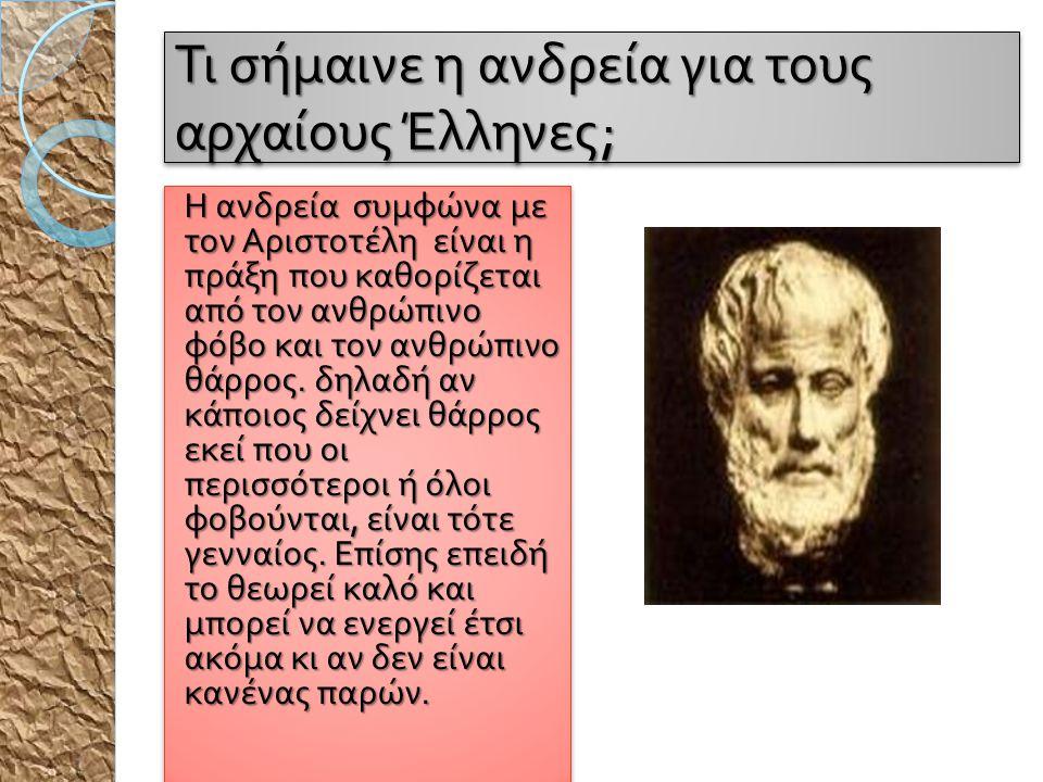 Τι σήμαινε η ανδρεία για τους αρχαίους Έλληνες ; Η ανδρεία συμφώνα με τον Αριστοτέλη είναι η π ράξη π ου καθορίζεται α π ό τον ανθρώ π ινο φόβο και το