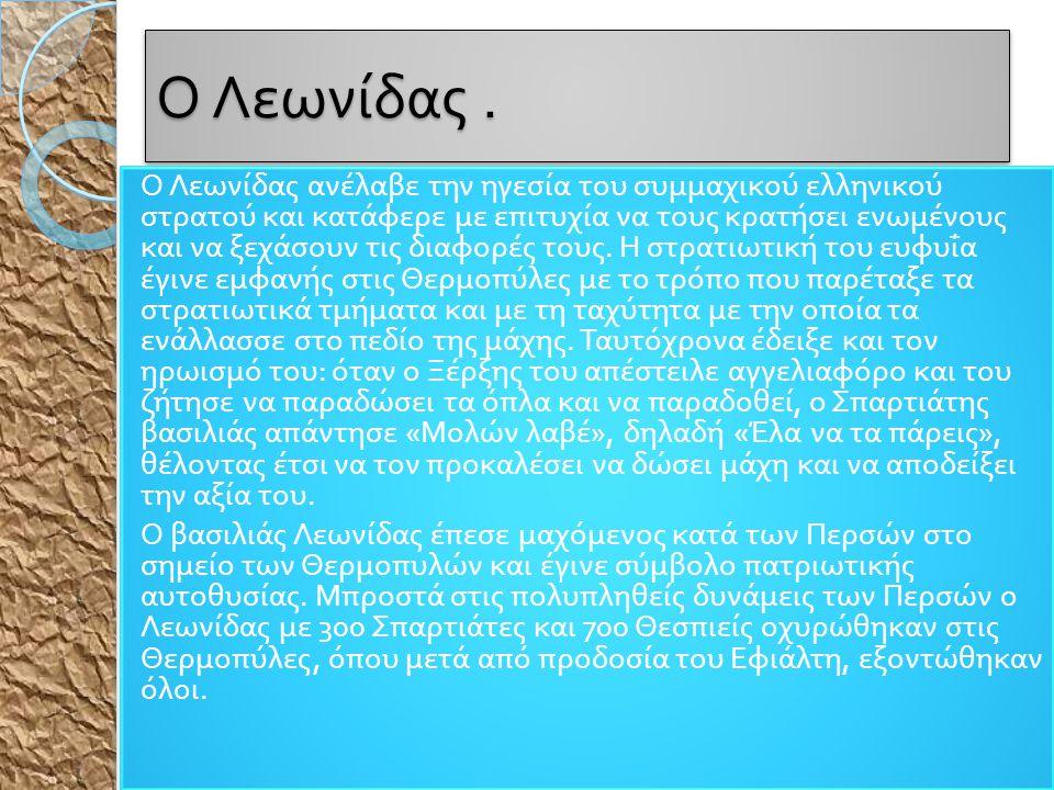 Ο Λεωνίδας. Ο Λεωνίδας ανέλαβε την ηγεσία του συμμαχικού ελληνικού στρατού και κατάφερε με ε π ιτυχία να τους κρατήσει ενωμένους και να ξεχάσουν τις δ