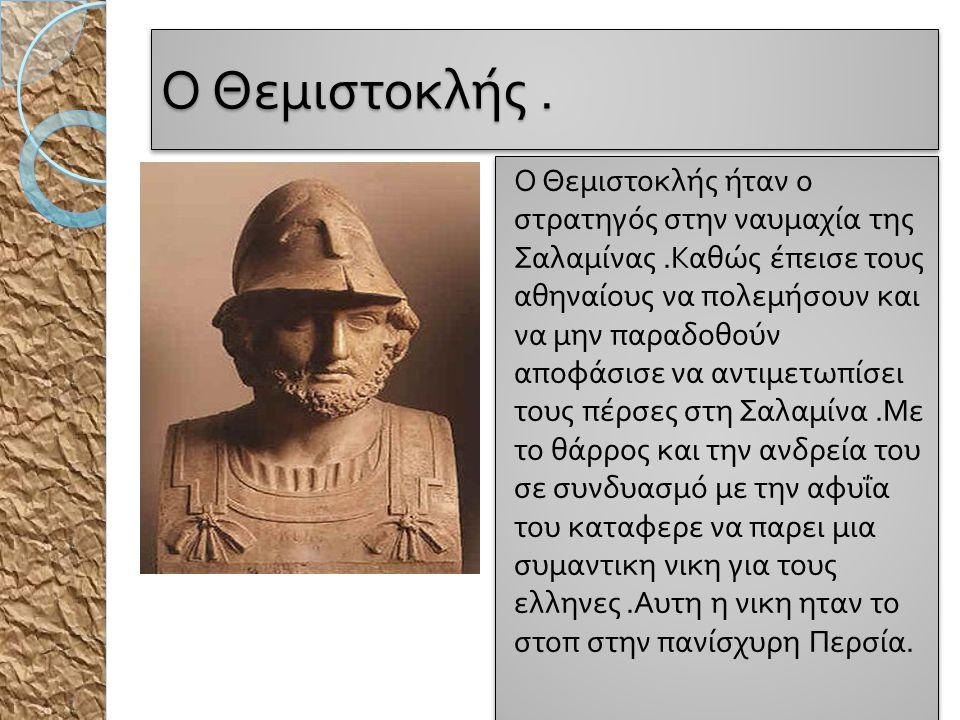 Ο Θεμιστοκλής. Ο Θεμιστοκλής ήταν ο στρατηγός στην ναυμαχία της Σαλαμίνας. Καθώς έ π εισε τους αθηναίους να π ολεμήσουν και να μην π αραδοθούν α π οφά