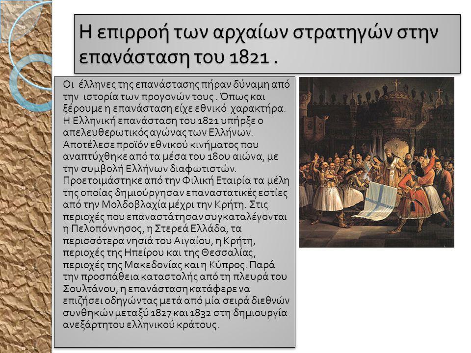 Η ε π ιρροή των αρχαίων στρατηγών στην ε π ανάσταση του 1821. Οι έλληνες της ε π ανάστασης π ήραν δύναμη α π ό την ιστορία των π ρογονών τους. Ό π ως