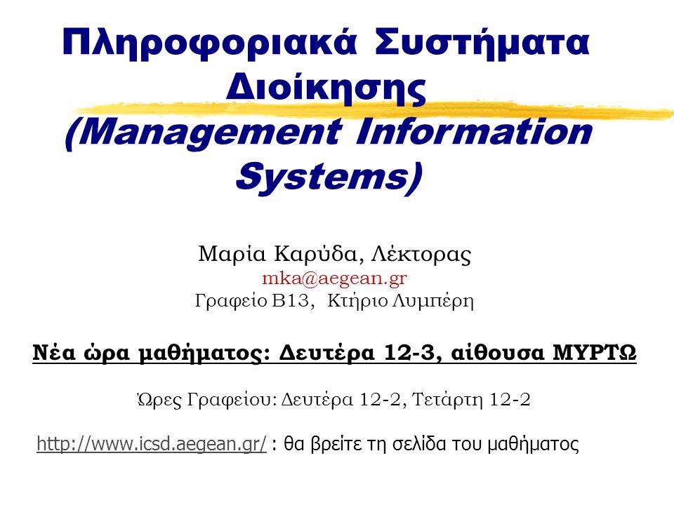 Μαρία Καρύδα, Λέκτορας mka@aegean.gr Γραφείο B13, Κτήριο Λυμπέρη Νέα ώρα μαθήματος: Δευτέρα 12-3, αίθουσα ΜΥΡΤΩ Ώρες Γραφείου: Δευτέρα 12-2, Τετάρτη 12-2 http://www.icsd.aegean.gr/ : θα βρείτε τη σελίδα του μαθήματοςhttp://www.icsd.aegean.gr/ Πληροφοριακά Συστήματα Διοίκησης (Management Information Systems)