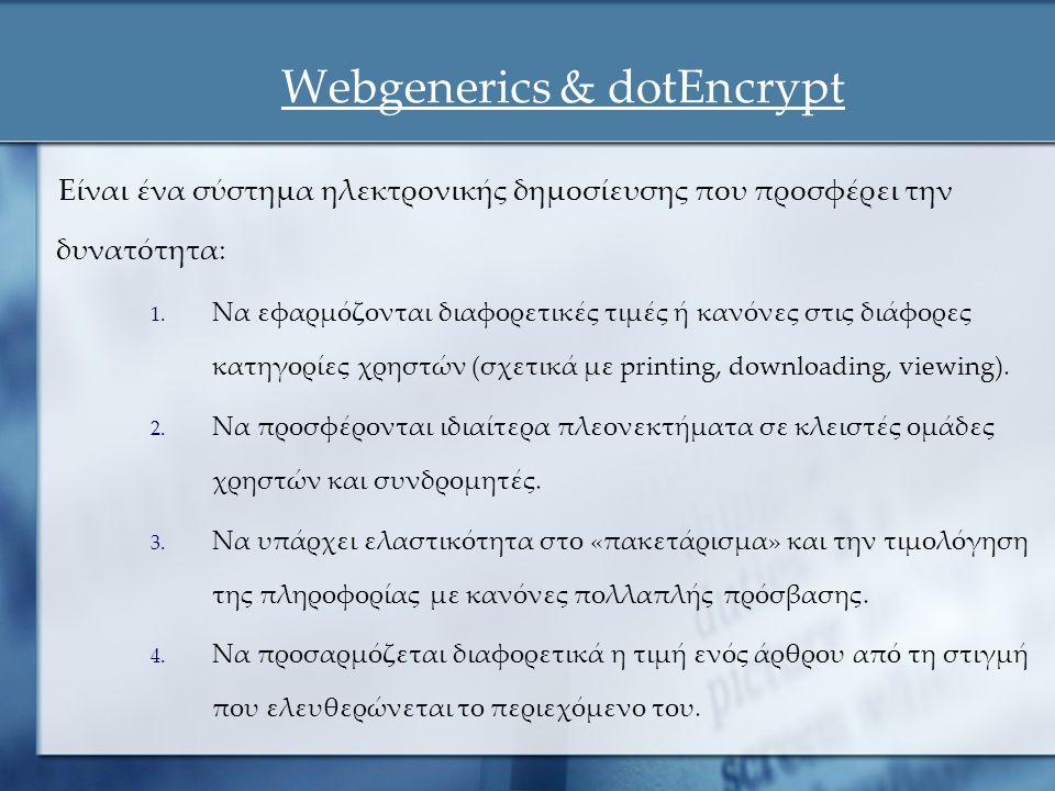 Webgenerics & dotEncrypt Είναι ένα σύστημα ηλεκτρονικής δημοσίευσης που προσφέρει την δυνατότητα: 1. Να εφαρμόζονται διαφορετικές τιμές ή κανόνες στις