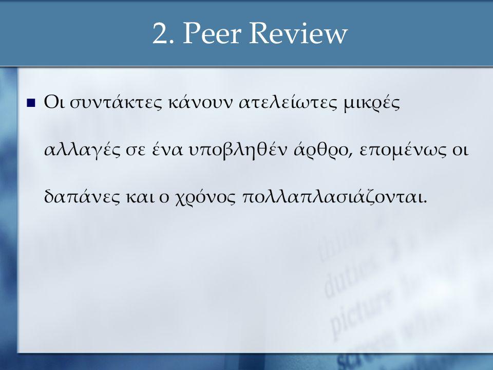 2. Peer Review Οι συντάκτες κάνουν ατελείωτες μικρές αλλαγές σε ένα υποβληθέν άρθρο, επομένως οι δαπάνες και ο χρόνος πολλαπλασιάζονται.