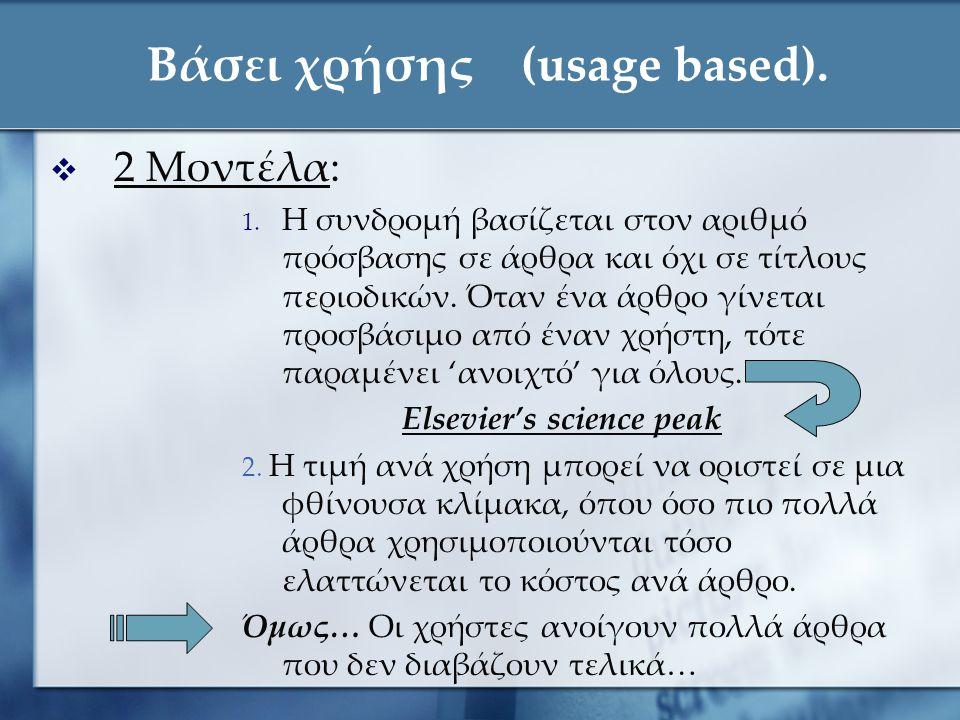 Βάσει χρήσης (usage based).  2 Μοντέλα: 1. Η συνδρομή βασίζεται στον αριθμό πρόσβασης σε άρθρα και όχι σε τίτλους περιοδικών. Όταν ένα άρθρο γίνεται