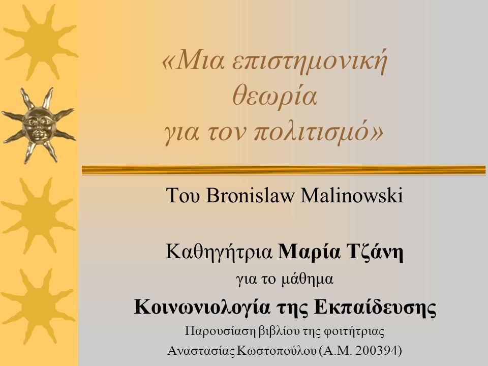 «Μια επιστημονική θεωρία για τον πολιτισμό» Του Bronislaw Malinowski Καθηγήτρια Μαρία Τζάνη για το μάθημα Κοινωνιολογία της Εκπαίδευσης Παρουσίαση βιβλίου της φοιτήτριας Αναστασίας Κωστοπούλου (Α.Μ.