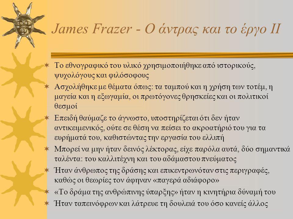 James Frazer - Ο άντρας και το έργο Ι  Ο άνθρωπος δεν είναι εύκολο να κατανοηθεί, καθώς διαθέτει αντικρουόμενες πλευρές  Έτοιμος να αναθεωρήσει τις