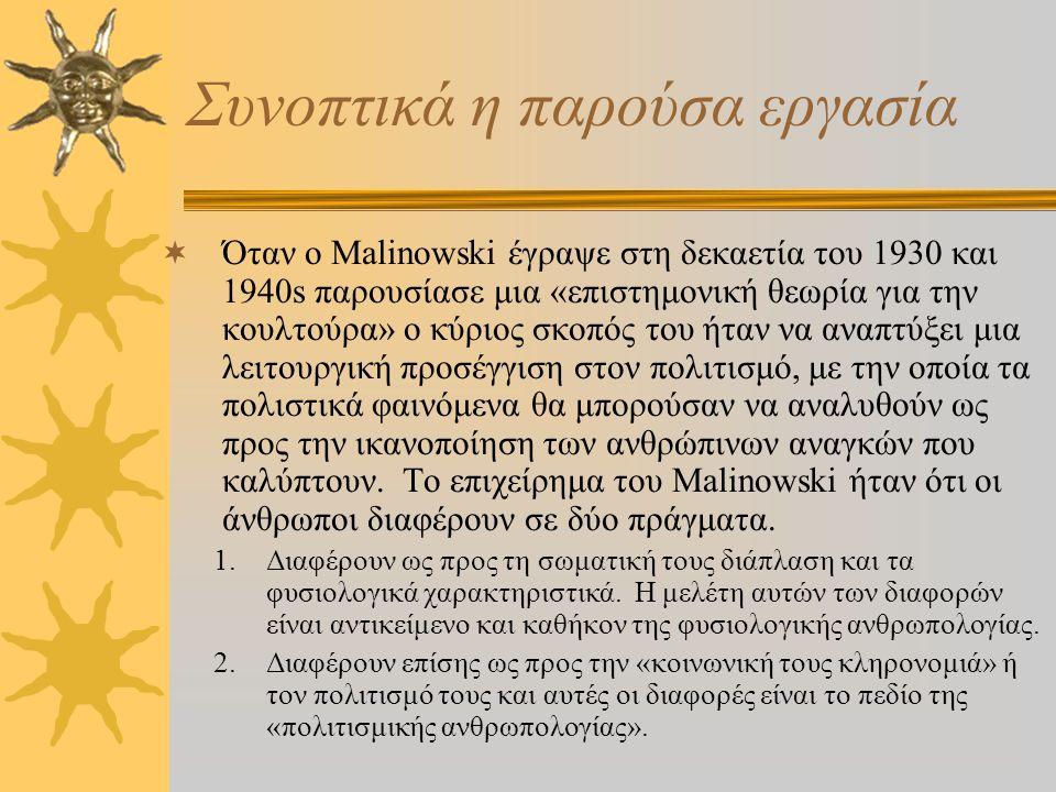 Συνοπτικά η παρούσα εργασία  Όταν ο Malinowski έγραψε στη δεκαετία του 1930 και 1940s παρουσίασε μια «επιστημονική θεωρία για την κουλτούρα» ο κύριος σκοπός του ήταν να αναπτύξει μια λειτουργική προσέγγιση στον πολιτισμό, με την οποία τα πολιστικά φαινόμενα θα μπορούσαν να αναλυθούν ως προς την ικανοποίηση των ανθρώπινων αναγκών που καλύπτουν.