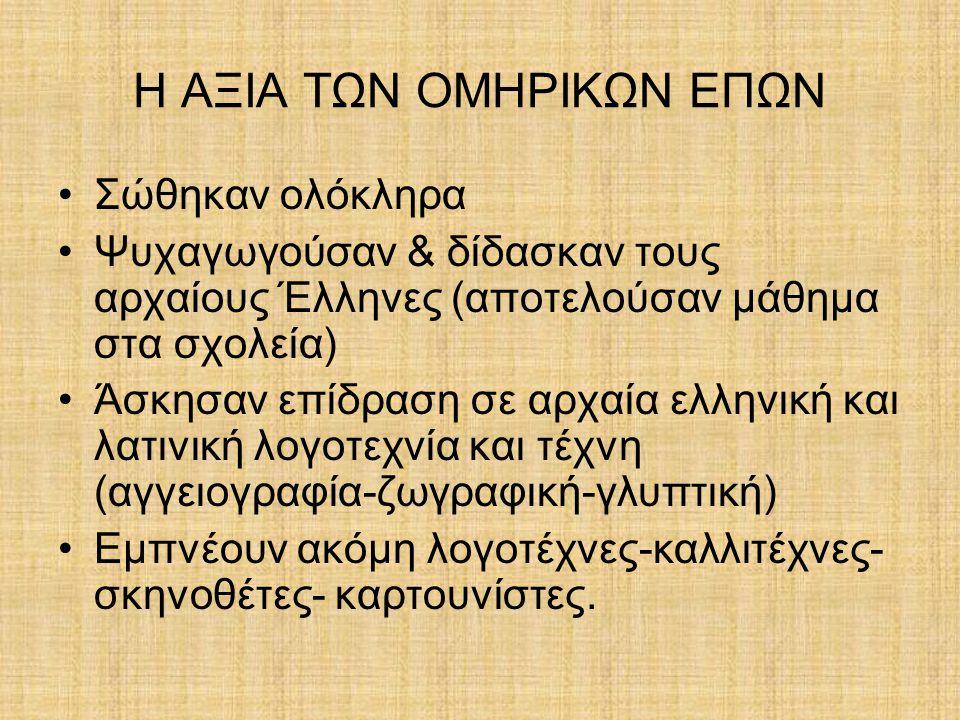 Η ΑΞΙΑ ΤΩΝ ΟΜΗΡΙΚΩΝ ΕΠΩΝ Σώθηκαν ολόκληρα Ψυχαγωγούσαν & δίδασκαν τους αρχαίους Έλληνες (αποτελούσαν μάθημα στα σχολεία) Άσκησαν επίδραση σε αρχαία ελ