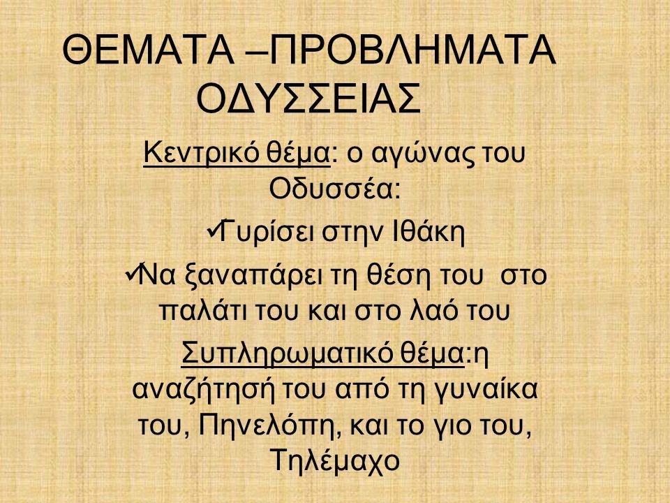 ΘΕΜΑΤΑ –ΠΡΟΒΛΗΜΑΤΑ ΟΔΥΣΣΕΙΑΣ Κεντρικό θέμα: ο αγώνας του Οδυσσέα: Γυρίσει στην Ιθάκη Να ξαναπάρει τη θέση του στο παλάτι του και στο λαό του Συπληρωμα