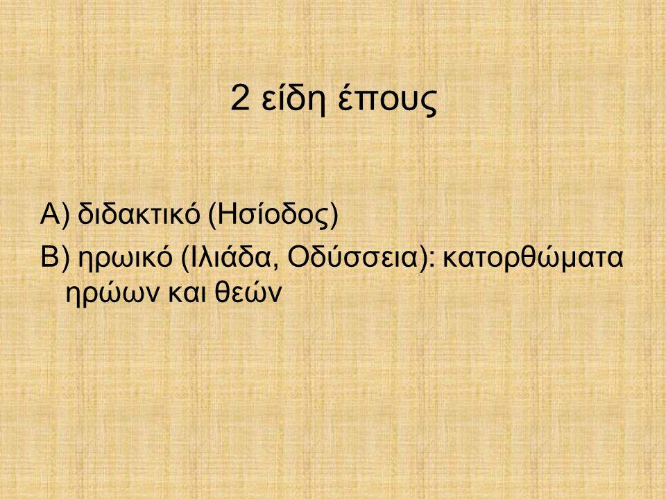 2 είδη έπους Α) διδακτικό (Ησίοδος) Β) ηρωικό (Ιλιάδα, Οδύσσεια): κατορθώματα ηρώων και θεών