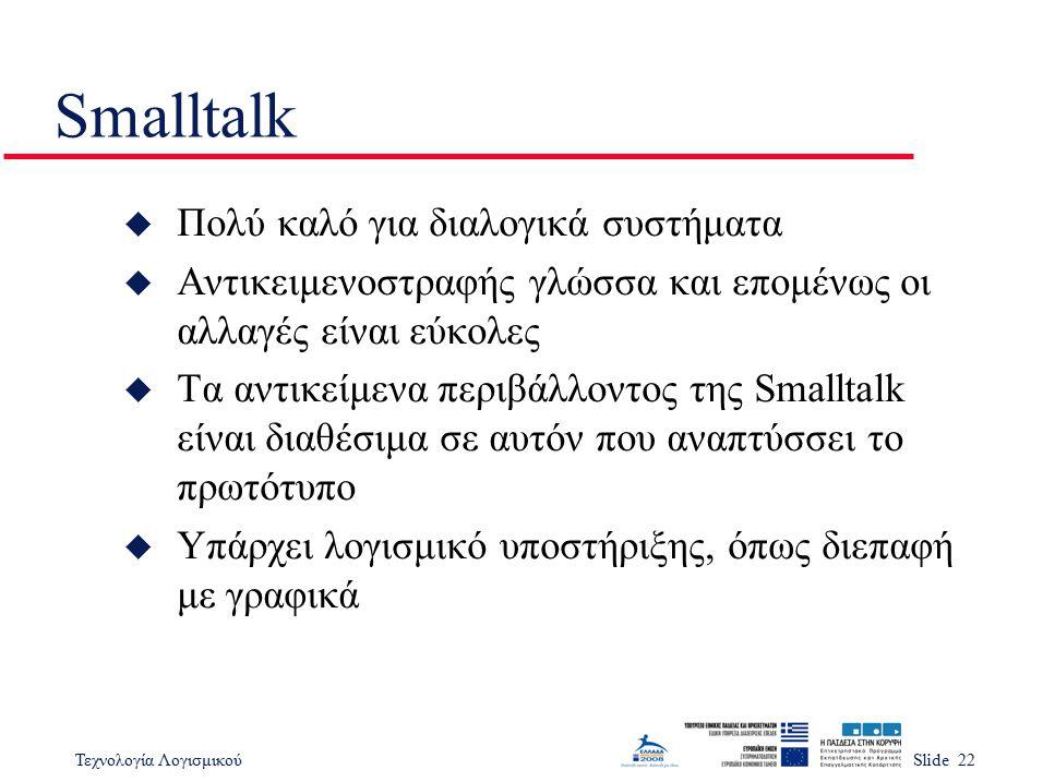 Τεχνολογία ΛογισμικούSlide 22 Smalltalk u Πολύ καλό για διαλογικά συστήματα u Αντικειμενοστραφής γλώσσα και επομένως οι αλλαγές είναι εύκολες u Τα αντ