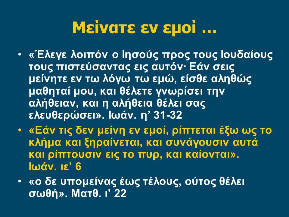 Μείνατε εν εμοί … «Έλεγε λοιπόν ο Ιησούς προς τους Ιουδαίους τους πιστεύσαντας εις αυτόν· Εάν σεις μείνητε εν τω λόγω τω εμώ, είσθε αληθώς μαθηταί μου, και θέλετε γνωρίσει την αλήθειαν, και η αλήθεια θέλει σας ελευθερώσει».