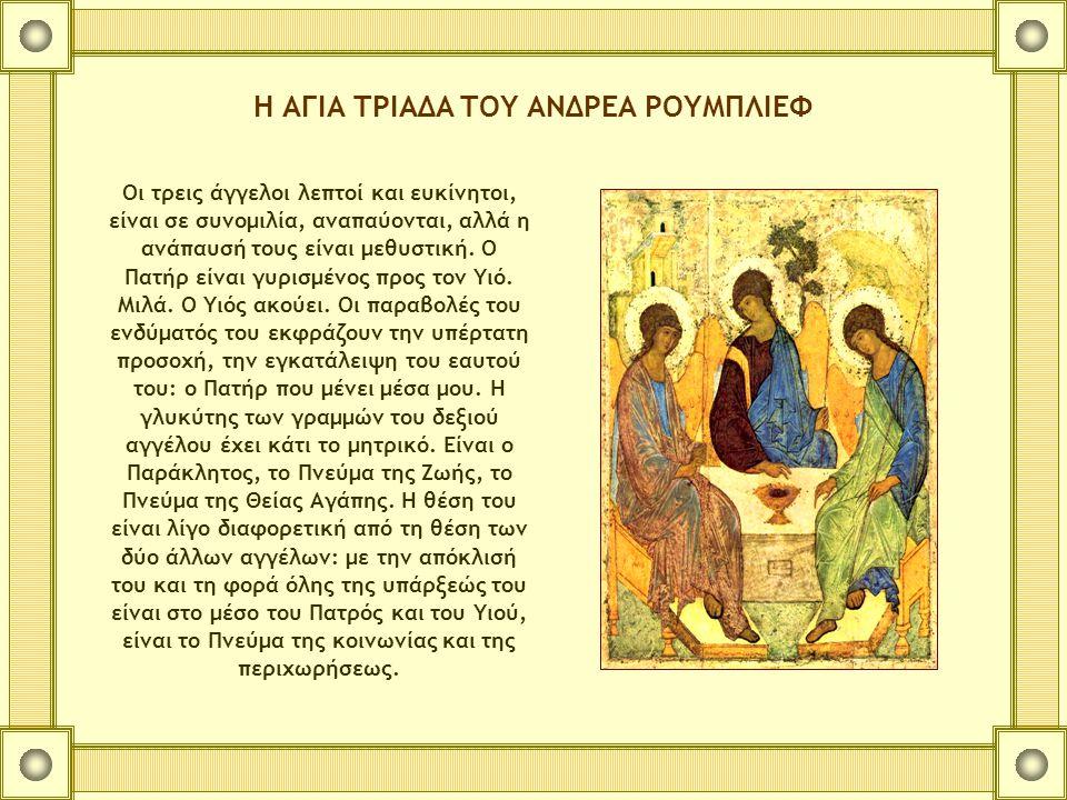 Η ΑΓΙΑ ΤΡΙΑΔΑ ΤΟΥ ΑΝΔΡΕΑ ΡΟΥΜΠΛΙΕΦ Οι τρεις άγγελοι λεπτοί και ευκίνητοι, είναι σε συνομιλία, αναπαύονται, αλλά η ανάπαυσή τους είναι μεθυστική. Ο Πατ