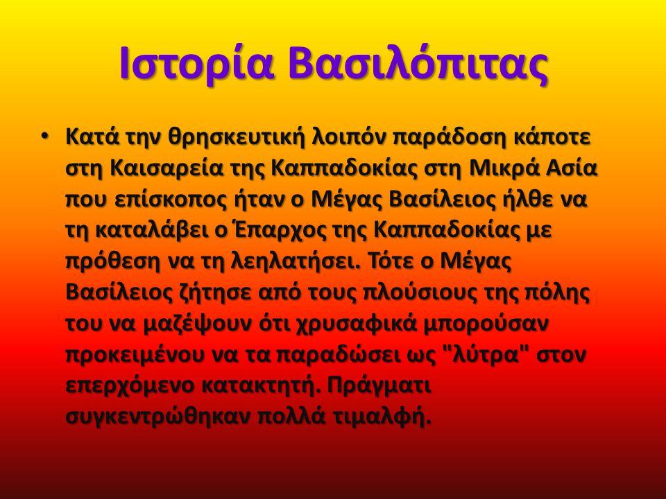 Ιστορία Βασιλόπιτας Κατά την θρησκευτική λοιπόν παράδοση κάποτε στη Καισαρεία της Καππαδοκίας στη Μικρά Ασία που επίσκοπος ήταν ο Μέγας Βασίλειος ήλθε να τη καταλάβει ο Έπαρχος της Καππαδοκίας με πρόθεση να τη λεηλατήσει.