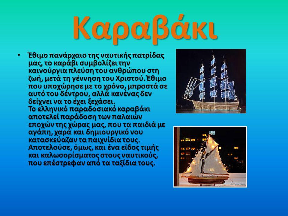 Καραβάκι Έθιμο πανάρχαιο της ναυτικής πατρίδας μας, το καράβι συμβολίζει την καινούργια πλεύση του ανθρώπου στη ζωή, μετά τη γέννηση του Χριστού.