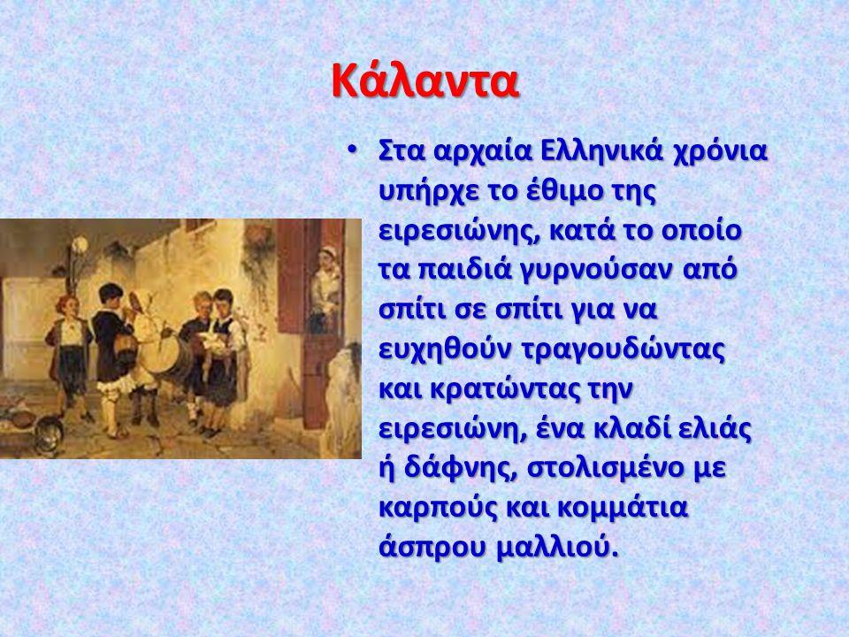 Κάλαντα Στα αρχαία Ελληνικά χρόνια υπήρχε το έθιμο της ειρεσιώνης, κατά το οποίο τα παιδιά γυρνούσαν από σπίτι σε σπίτι για να ευχηθούν τραγουδώντας και κρατώντας την ειρεσιώνη, ένα κλαδί ελιάς ή δάφνης, στολισμένο με καρπούς και κομμάτια άσπρου μαλλιού.